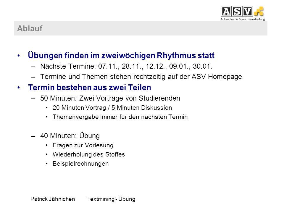 Patrick JähnichenTextmining - Übung Ablauf Übungen finden im zweiwöchigen Rhythmus statt –Nächste Termine: 07.11., 28.11., 12.12., 09.01., 30.01. –Ter