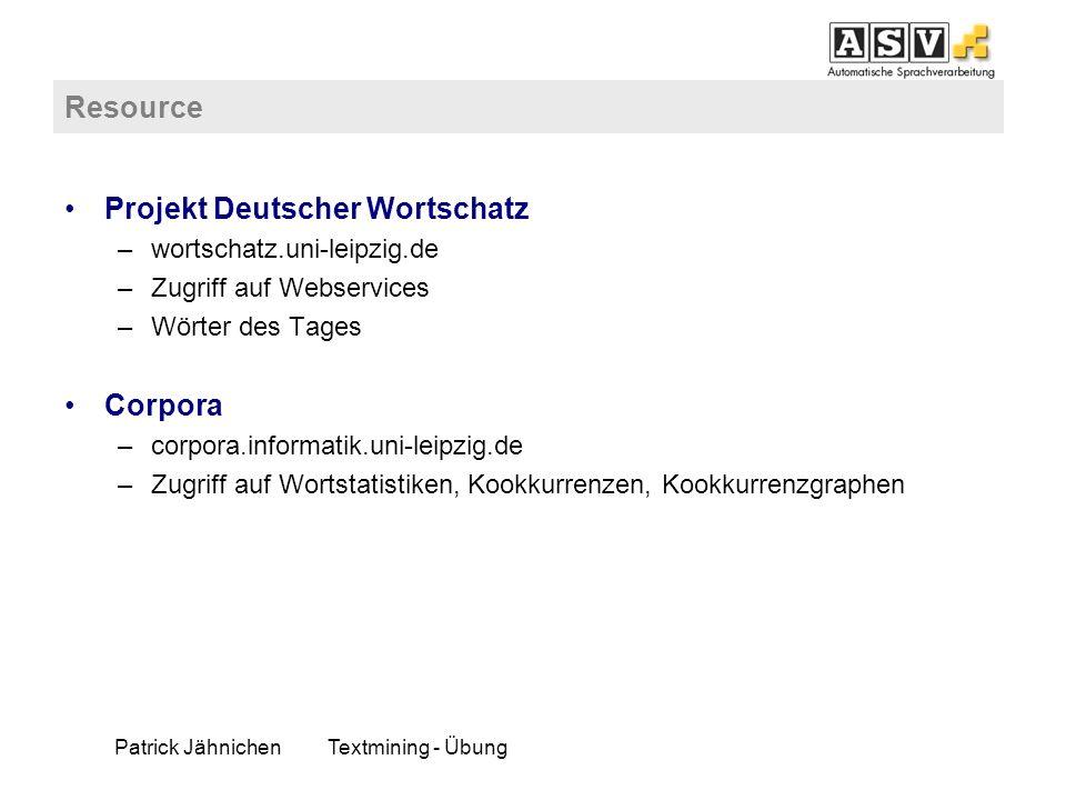 Patrick JähnichenTextmining - Übung Resource Projekt Deutscher Wortschatz –wortschatz.uni-leipzig.de –Zugriff auf Webservices –Wörter des Tages Corpor