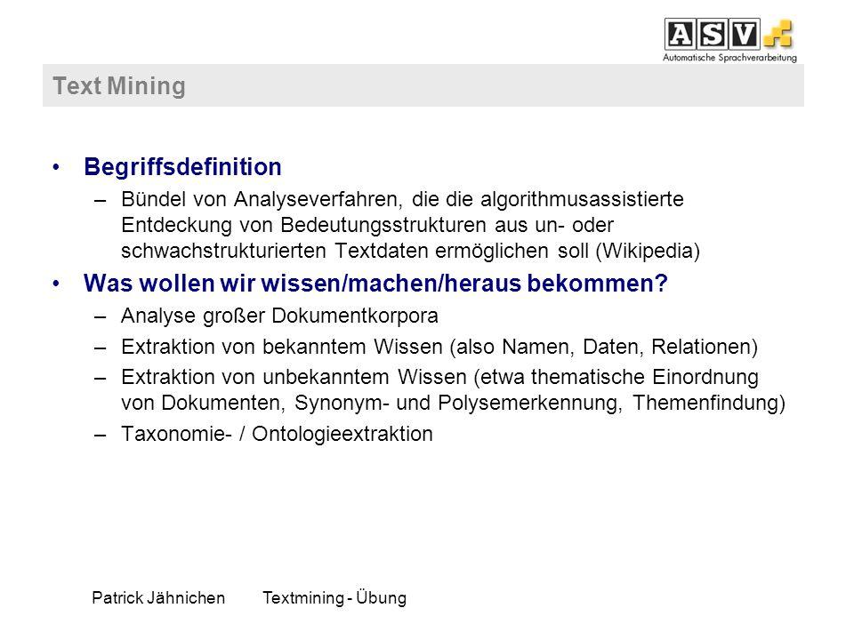 Patrick JähnichenTextmining - Übung Text Mining Begriffsdefinition –Bündel von Analyseverfahren, die die algorithmusassistierte Entdeckung von Bedeutu