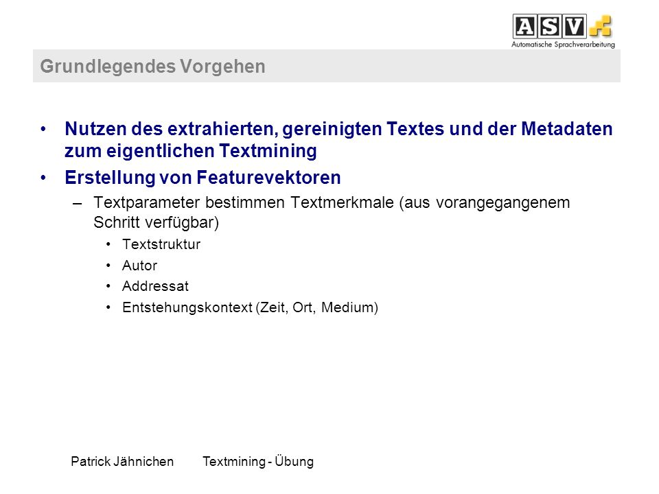 Patrick JähnichenTextmining - Übung Grundlegendes Vorgehen Nutzen des extrahierten, gereinigten Textes und der Metadaten zum eigentlichen Textmining E