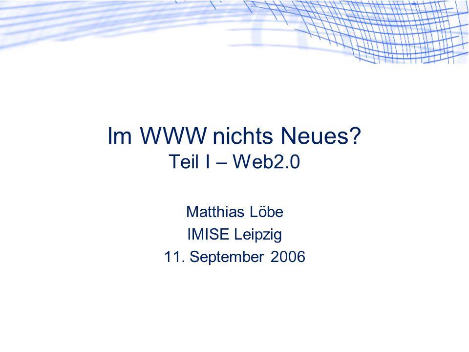 Im WWW nichts Neues? Teil I – Web2.0 Matthias Löbe IMISE Leipzig 11. September 2006