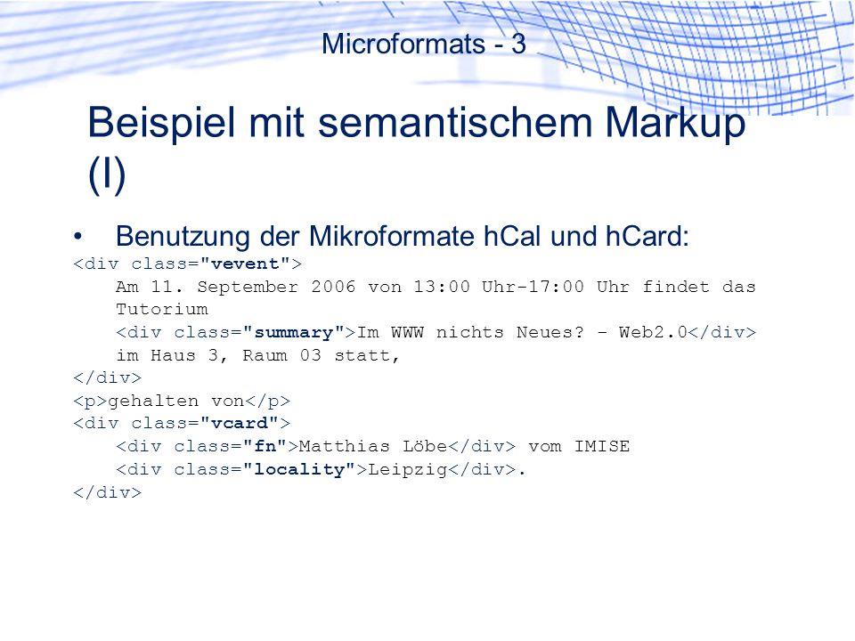 Beispiel mit semantischem Markup (I) Benutzung der Mikroformate hCal und hCard: Am 11. September 2006 von 13:00 Uhr-17:00 Uhr findet das Tutorium Im W
