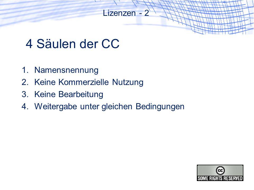 4 Säulen der CC 1.Namensnennung 2.Keine Kommerzielle Nutzung 3.Keine Bearbeitung 4.Weitergabe unter gleichen Bedingungen Lizenzen - 2