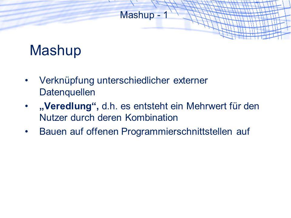 Mashup Mashup - 1 Verknüpfung unterschiedlicher externer Datenquellen Veredlung, d.h. es entsteht ein Mehrwert für den Nutzer durch deren Kombination