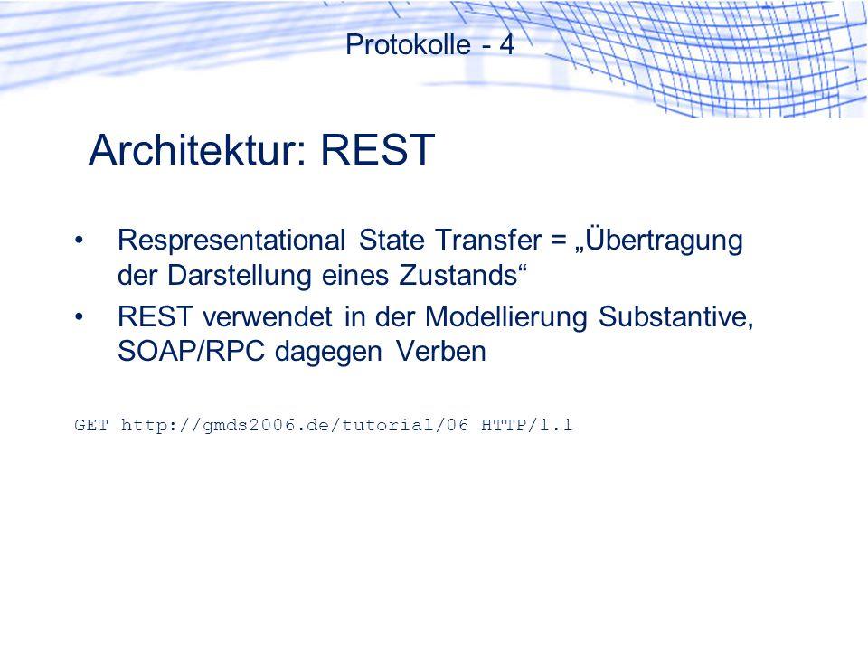 Architektur: REST Respresentational State Transfer = Übertragung der Darstellung eines Zustands REST verwendet in der Modellierung Substantive, SOAP/RPC dagegen Verben GET http://gmds2006.de/tutorial/06 HTTP/1.1 Protokolle - 4