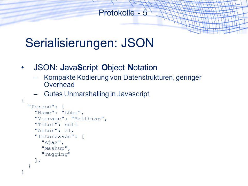 Serialisierungen: JSON JSON: JavaScript Object Notation –Kompakte Kodierung von Datenstrukturen, geringer Overhead –Gutes Unmarshalling in Javascript { Person : { Name : Löbe , Vorname : Matthias , Titel : null Alter : 31, Interessen : [ Ajax , Mashup , Tagging ], } Protokolle - 5