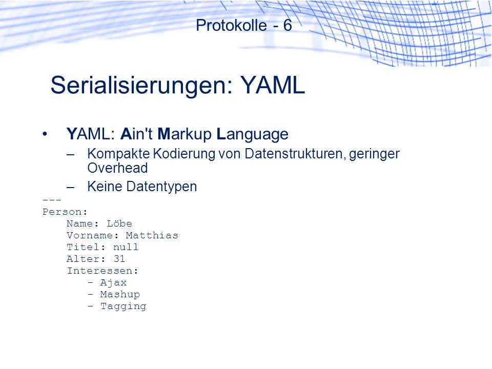 Serialisierungen: YAML YAML: Ain t Markup Language –Kompakte Kodierung von Datenstrukturen, geringer Overhead –Keine Datentypen --- Person: Name: Löbe Vorname: Matthias Titel: null Alter: 31 Interessen: - Ajax - Mashup - Tagging Protokolle - 6