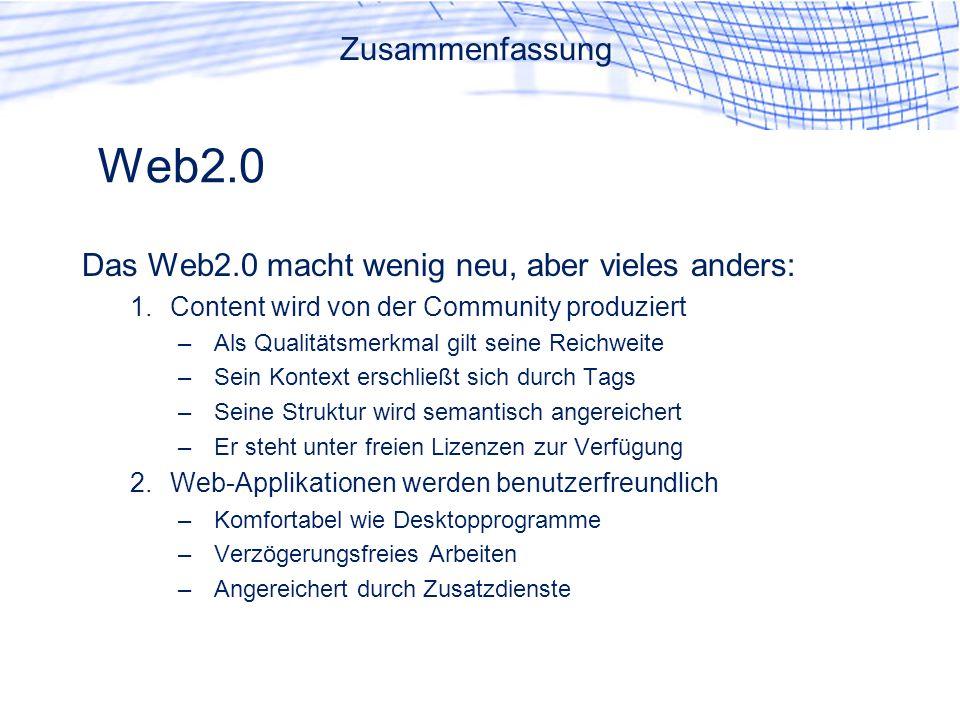 Web2.0 Das Web2.0 macht wenig neu, aber vieles anders: 1.Content wird von der Community produziert –Als Qualitätsmerkmal gilt seine Reichweite –Sein Kontext erschließt sich durch Tags –Seine Struktur wird semantisch angereichert –Er steht unter freien Lizenzen zur Verfügung 2.Web-Applikationen werden benutzerfreundlich –Komfortabel wie Desktopprogramme –Verzögerungsfreies Arbeiten –Angereichert durch Zusatzdienste Zusammenfassung