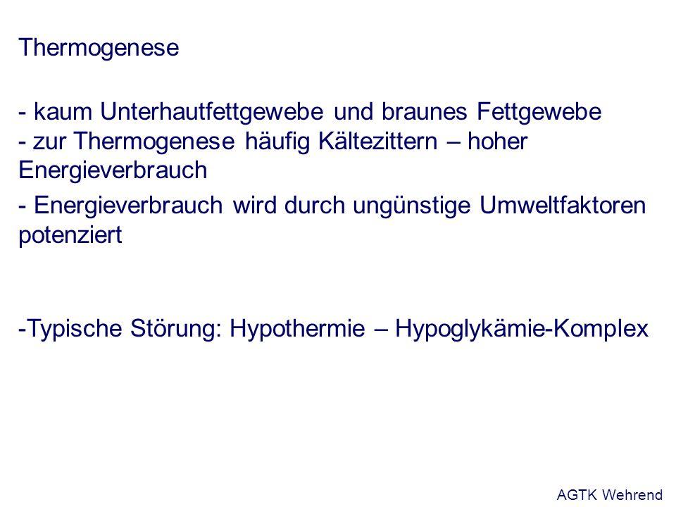 Thermogenese - kaum Unterhautfettgewebe und braunes Fettgewebe - zur Thermogenese häufig Kältezittern – hoher Energieverbrauch - Energieverbrauch wird durch ungünstige Umweltfaktoren potenziert -Typische Störung: Hypothermie – Hypoglykämie-Komplex AGTK Wehrend