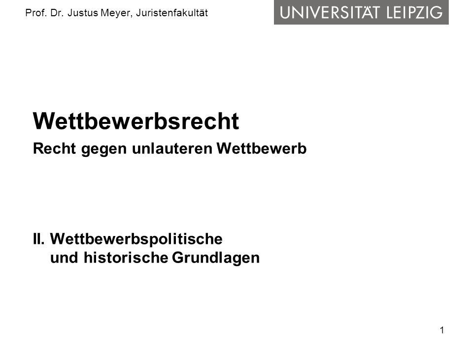 1 Prof. Dr. Justus Meyer, Juristenfakultät Wettbewerbsrecht Recht gegen unlauteren Wettbewerb II. Wettbewerbspolitische und historische Grundlagen