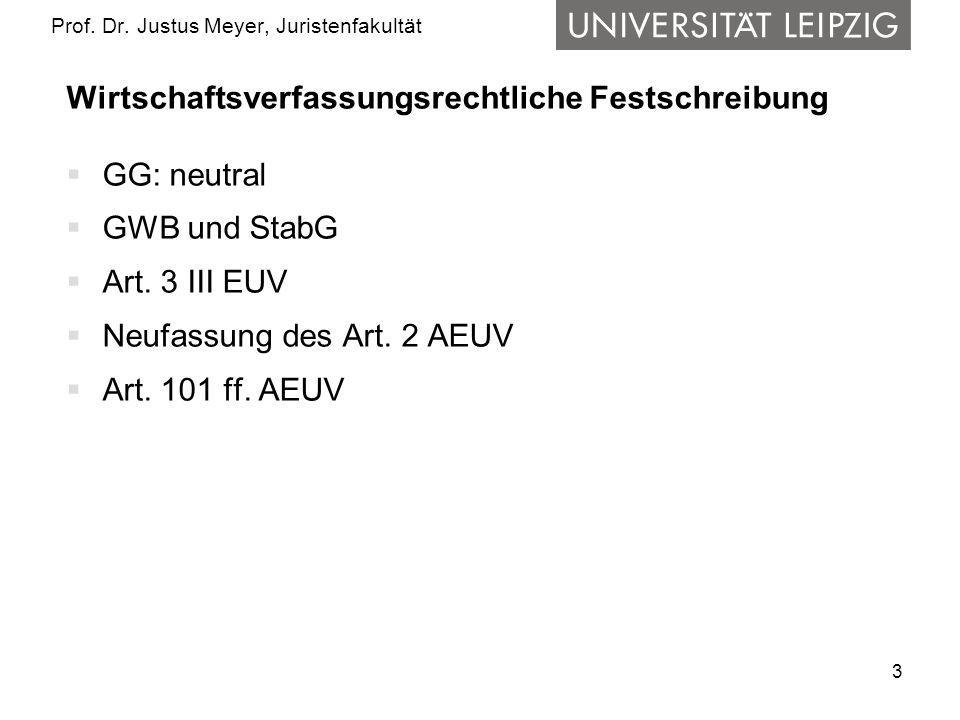 3 Prof. Dr. Justus Meyer, Juristenfakultät Wirtschaftsverfassungsrechtliche Festschreibung GG: neutral GWB und StabG Art. 3 III EUV Neufassung des Art