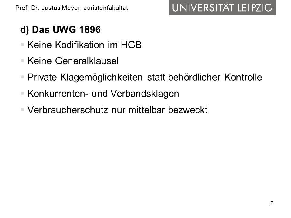 8 Prof. Dr. Justus Meyer, Juristenfakultät d) Das UWG 1896 Keine Kodifikation im HGB Keine Generalklausel Private Klagemöglichkeiten statt behördliche