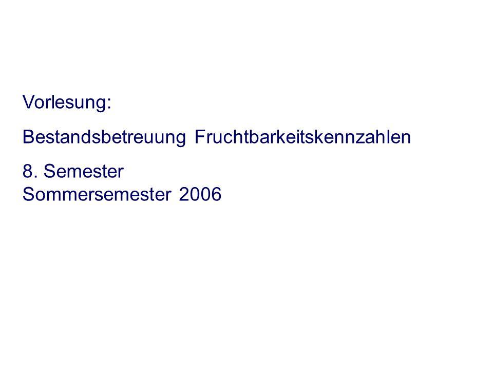 Vorlesung: Bestandsbetreuung Fruchtbarkeitskennzahlen 8. Semester Sommersemester 2006