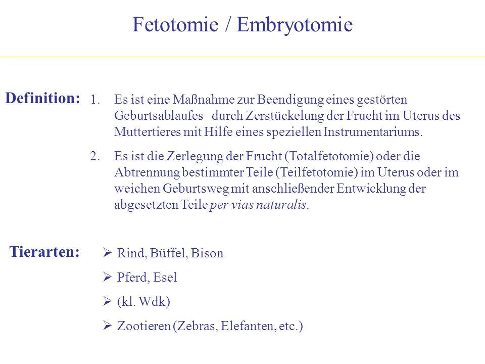 Fetotomie / Embryotomie Definition: 1.Es ist eine Maßnahme zur Beendigung eines gestörten Geburtsablaufes durch Zerstückelung der Frucht im Uterus des