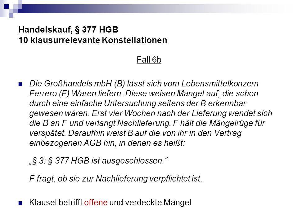Handelskauf, § 377 HGB 10 klausurrelevante Konstellationen Fall 6b Die Großhandels mbH (B) lässt sich vom Lebensmittelkonzern Ferrero (F) Waren liefer