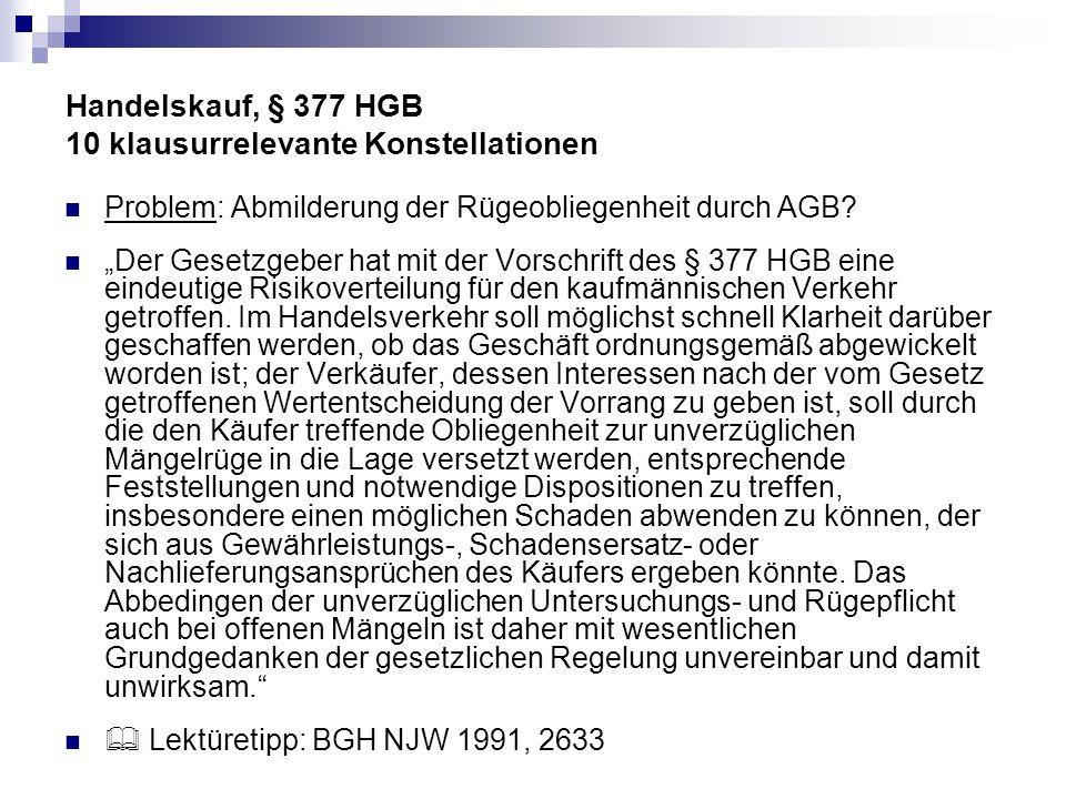 Handelskauf, § 377 HGB 10 klausurrelevante Konstellationen Problem: Abmilderung der Rügeobliegenheit durch AGB? Der Gesetzgeber hat mit der Vorschrift