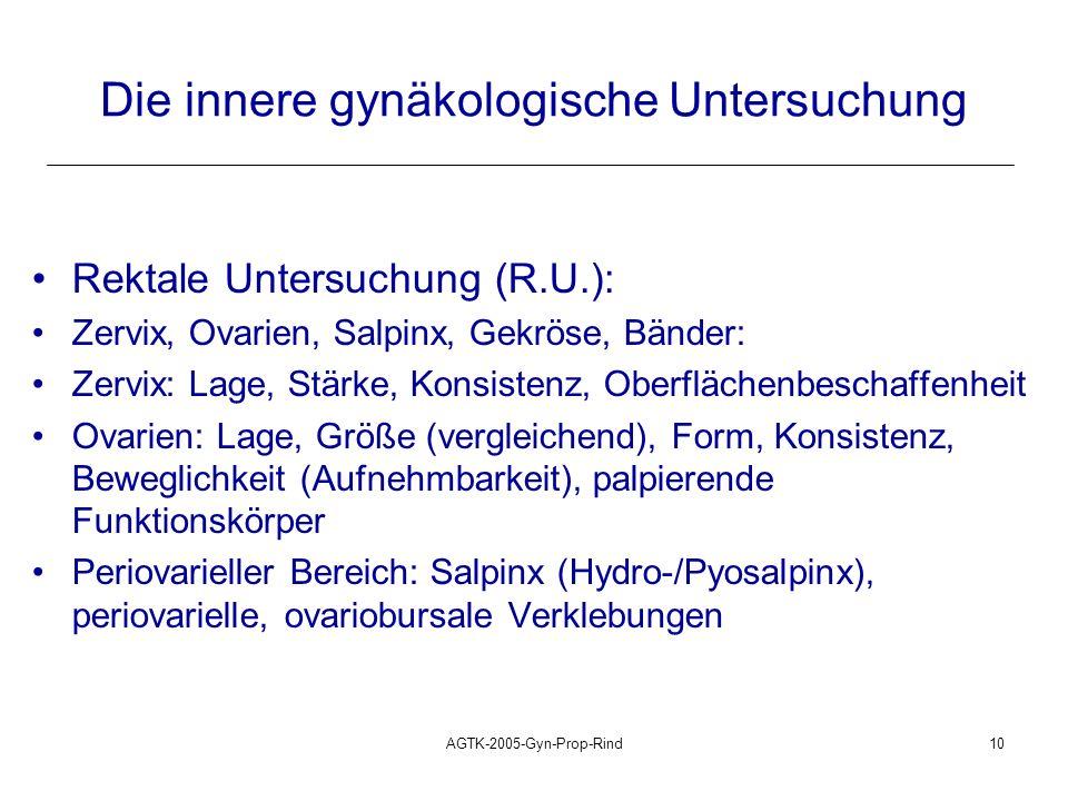AGTK-2005-Gyn-Prop-Rind10 Die innere gynäkologische Untersuchung Rektale Untersuchung (R.U.): Zervix, Ovarien, Salpinx, Gekröse, Bänder: Zervix: Lage,