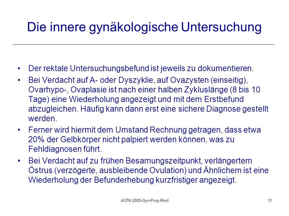 AGTK-2005-Gyn-Prop-Rind11 Die innere gynäkologische Untersuchung Der rektale Untersuchungsbefund ist jeweils zu dokumentieren. Bei Verdacht auf A- ode