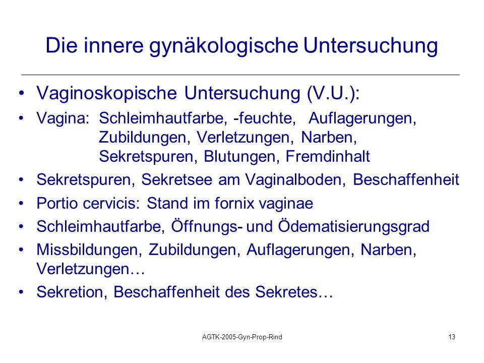 AGTK-2005-Gyn-Prop-Rind13 Die innere gynäkologische Untersuchung Vaginoskopische Untersuchung (V.U.): Vagina: Schleimhautfarbe, -feuchte, Auflagerunge