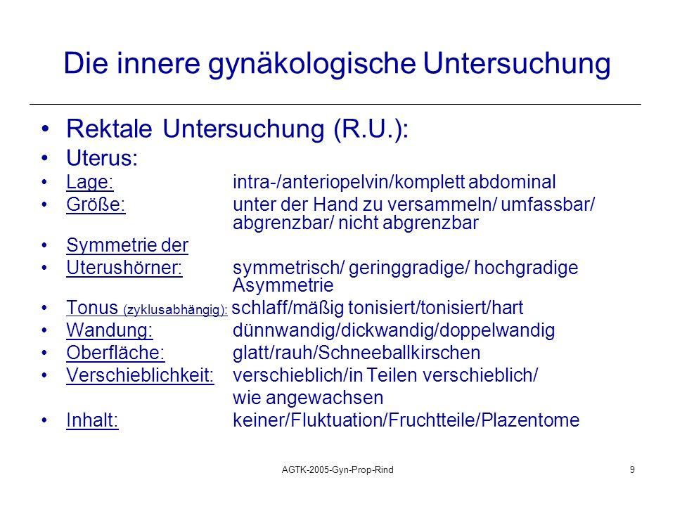 AGTK-2005-Gyn-Prop-Rind10 Die innere gynäkologische Untersuchung Rektale Untersuchung (R.U.): Zervix, Ovarien, Salpinx, Gekröse, Bänder: Zervix: Lage, Stärke, Konsistenz, Oberflächenbeschaffenheit Ovarien: Lage, Größe (vergleichend), Form, Konsistenz, Beweglichkeit (Aufnehmbarkeit), palpierende Funktionskörper Periovarieller Bereich: Salpinx (Hydro-/Pyosalpinx), periovarielle, ovariobursale Verklebungen