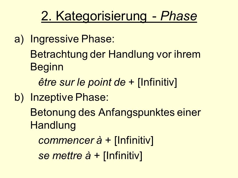 2. Kategorisierung - Phase a)Ingressive Phase: Betrachtung der Handlung vor ihrem Beginn être sur le point de + [Infinitiv] b) Inzeptive Phase: Betonu