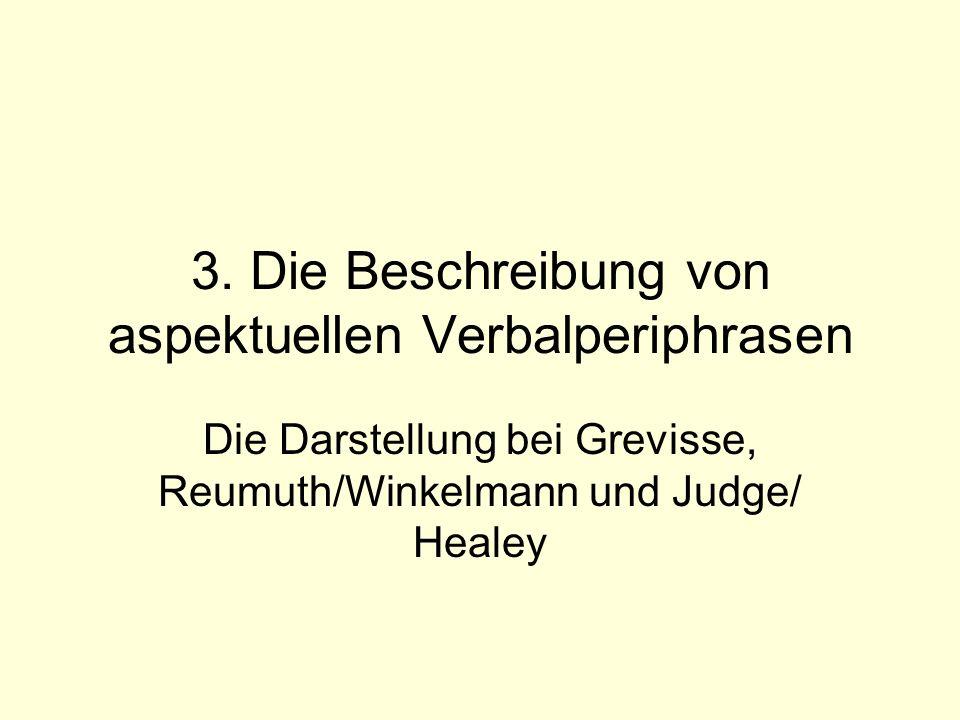 3. Die Beschreibung von aspektuellen Verbalperiphrasen Die Darstellung bei Grevisse, Reumuth/Winkelmann und Judge/ Healey
