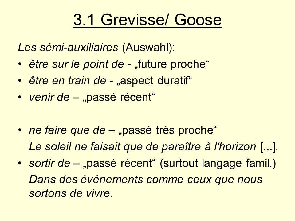 3.1 Grevisse/ Goose Les sémi-auxiliaires (Auswahl): être sur le point de - future proche être en train de - aspect duratif venir de – passé récent ne