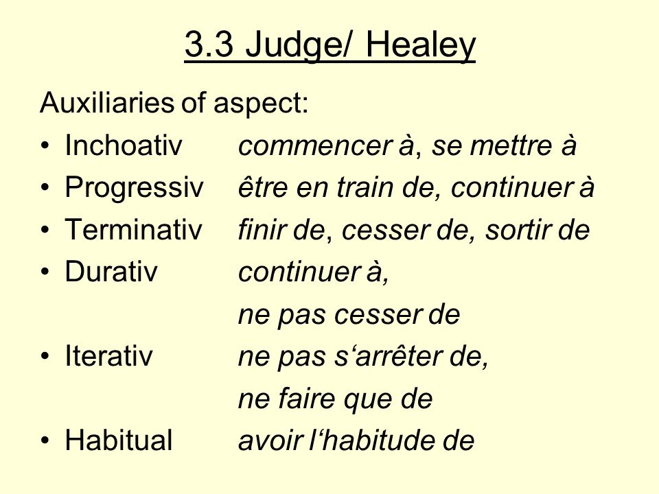 3.3 Judge/ Healey Auxiliaries of aspect: Inchoativcommencer à, se mettre à Progressivêtre en train de, continuer à Terminativfinir de, cesser de, sort