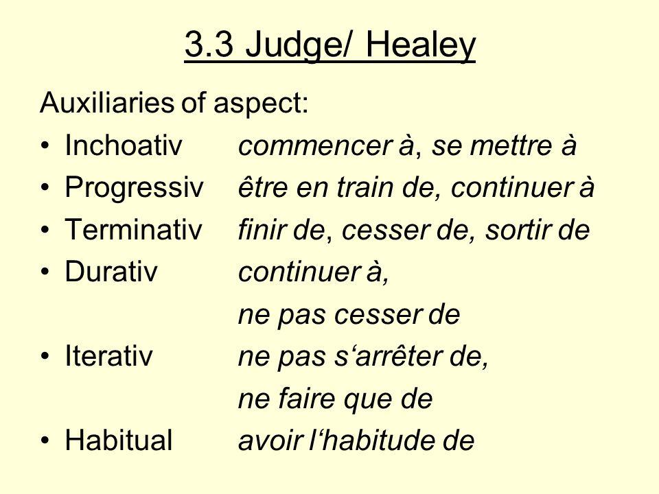 3.3 Judge/ Healey Auxiliaries of aspect: Inchoativcommencer à, se mettre à Progressivêtre en train de, continuer à Terminativfinir de, cesser de, sortir de Durativcontinuer à, ne pas cesser de Iterativne pas sarrêter de, ne faire que de Habitualavoir lhabitude de