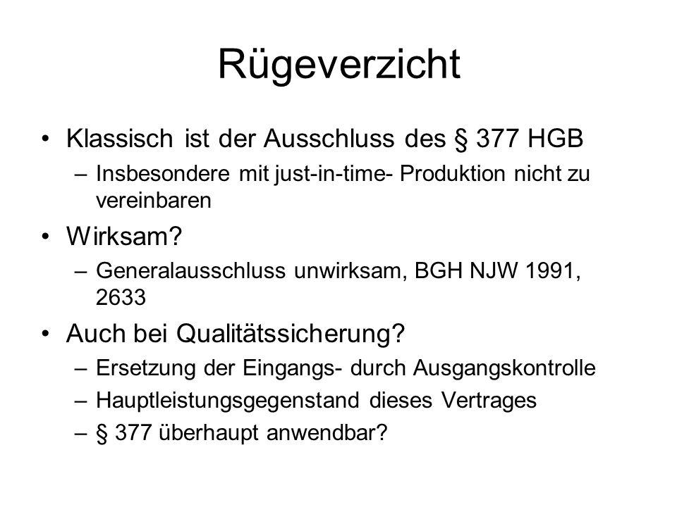 Rügeverzicht Klassisch ist der Ausschluss des § 377 HGB –Insbesondere mit just-in-time- Produktion nicht zu vereinbaren Wirksam? –Generalausschluss un