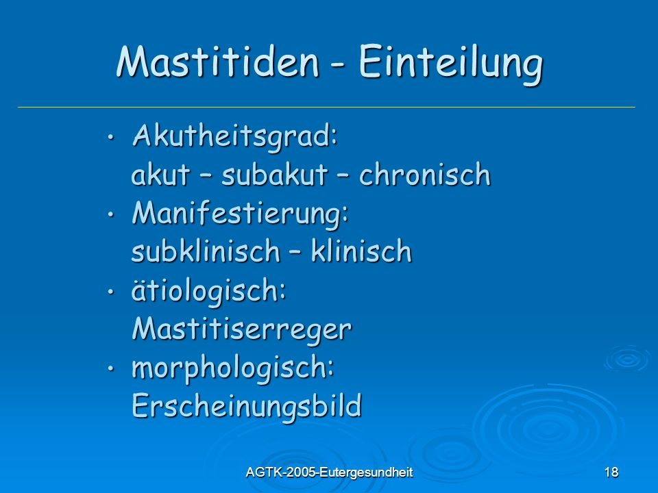 AGTK-2005-Eutergesundheit18 Mastitiden - Einteilung Akutheitsgrad: Akutheitsgrad: akut – subakut – chronisch Manifestierung: Manifestierung: subklinis