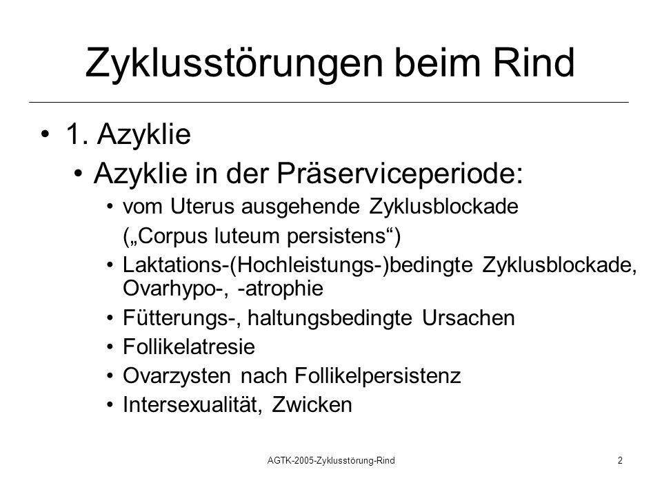 AGTK-2005-Zyklusstörung-Rind2 Zyklusstörungen beim Rind 1. Azyklie Azyklie in der Präserviceperiode: vom Uterus ausgehende Zyklusblockade (Corpus lute