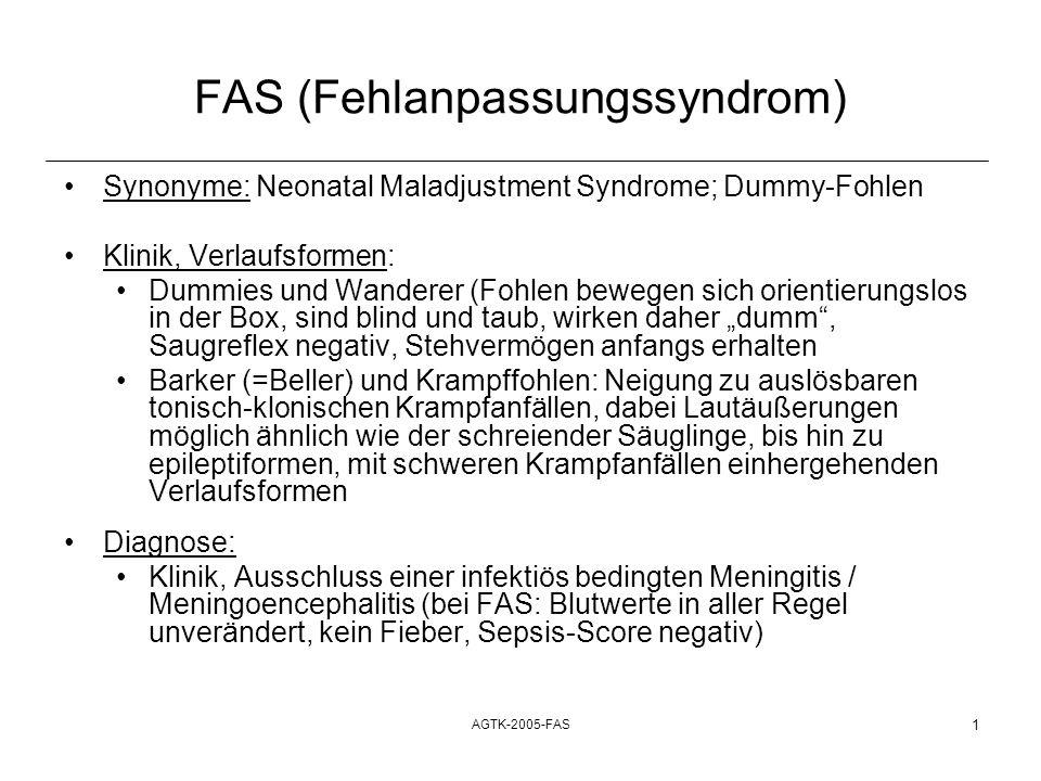 AGTK-2005-FAS 2 FAS (Fehlanpassungssyndrom) Synonyme: Neonatal Maladjustment Syndrome; Dummy-Fohlen Therapie: Dummies und Wanderer: Künstliche Ernährung per NSS (alle 1,5 bis 2 Stunden); Gesamttagesmilchmenge: mindestens 10% des KGW in l Stutenmilch /- ersatz) Barker (=Beller) und Krampffohlen: Verabreichung von Sedativa/ Tranquillizern / Antiepileptika im Krampfanfall, als ultima ratio Barbiturate i.v; sonst wie Wanderer und Dummies: künstliche Ernährung bis zur Wiederkehr der Sinne (ist oft nach zwei bis drei Tagen der Fall) Prognose: Dummies und Wanderer: gut bis vorsichtig Krampffohlen: vorsichtig bis ungünstig
