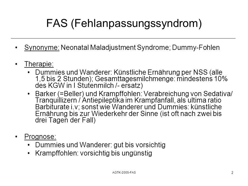AGTK-2005-FAS 2 FAS (Fehlanpassungssyndrom) Synonyme: Neonatal Maladjustment Syndrome; Dummy-Fohlen Therapie: Dummies und Wanderer: Künstliche Ernähru