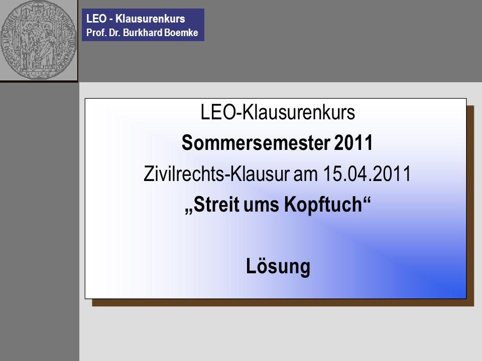 LEO - Klausurenkurs Prof. Dr. Burkhard Boemke LEO-Klausurenkurs Sommersemester 2011 Zivilrechts-Klausur am 15.04.2011 Streit ums Kopftuch Lösung