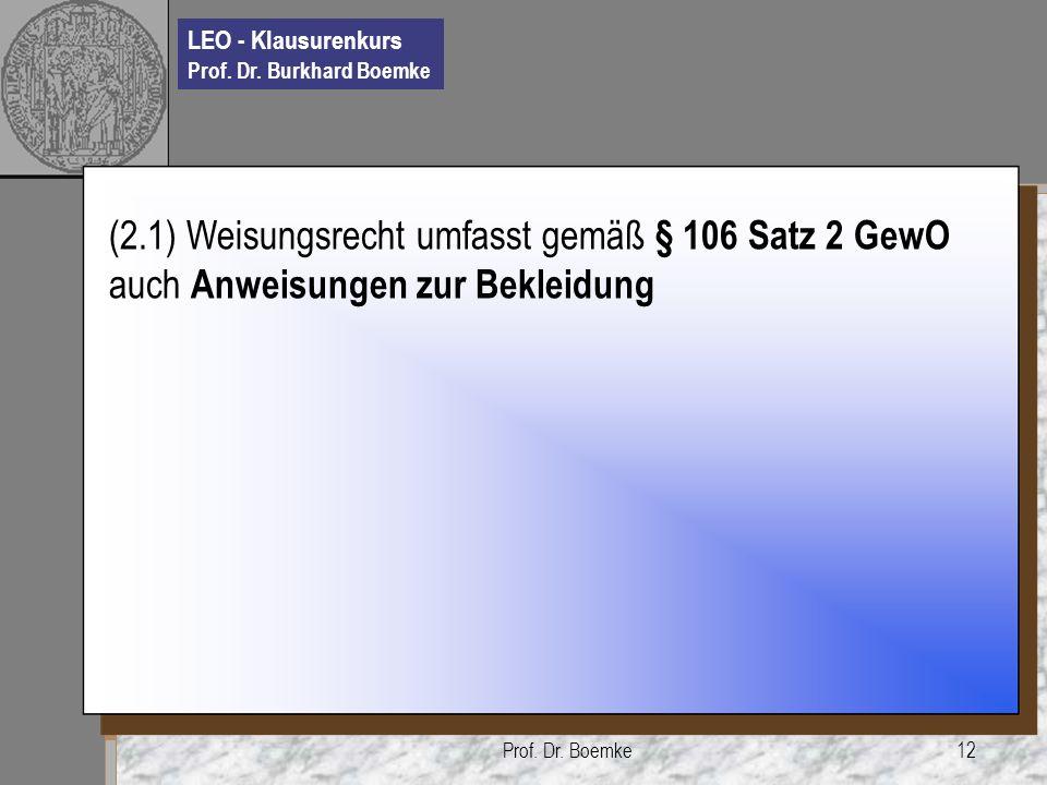 LEO - Klausurenkurs Prof. Dr. Burkhard Boemke Prof. Dr. Boemke12 (2.1) Weisungsrecht umfasst gemäß § 106 Satz 2 GewO auch Anweisungen zur Bekleidung