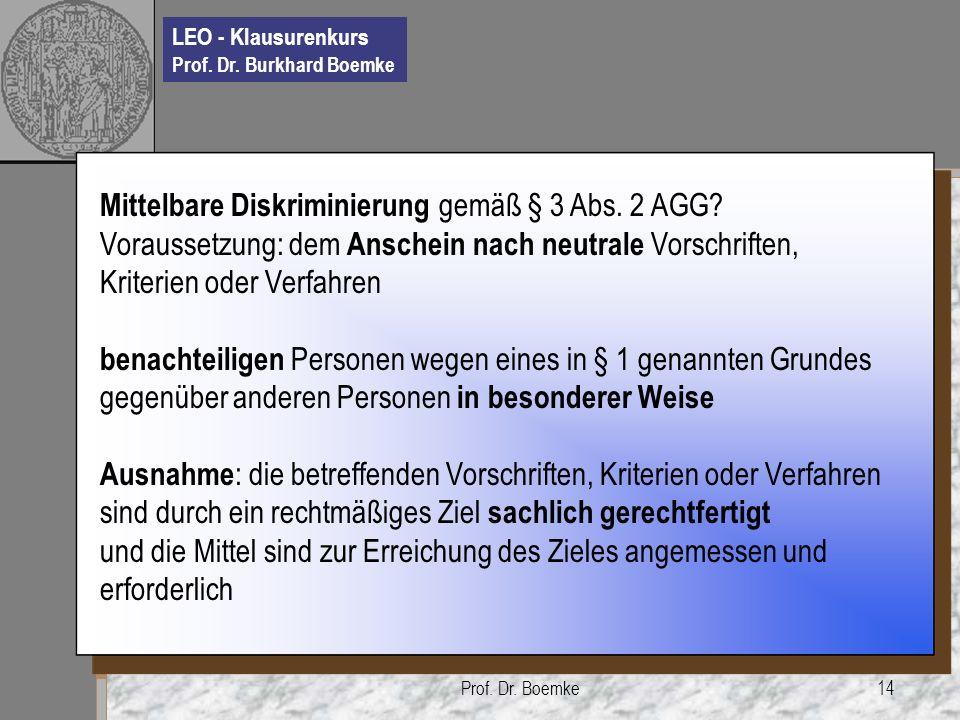 LEO - Klausurenkurs Prof. Dr. Burkhard Boemke Prof. Dr. Boemke14 Mittelbare Diskriminierung gemäß § 3 Abs. 2 AGG? Voraussetzung: dem Anschein nach neu