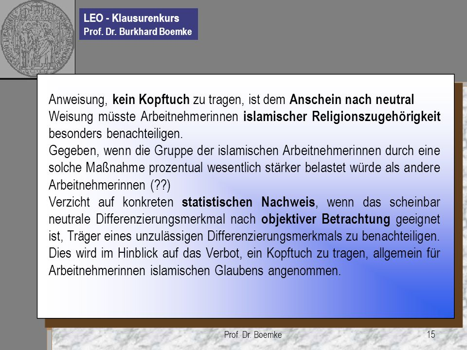 LEO - Klausurenkurs Prof. Dr. Burkhard Boemke Prof. Dr. Boemke15 Anweisung, kein Kopftuch zu tragen, ist dem Anschein nach neutral Weisung müsste Arbe