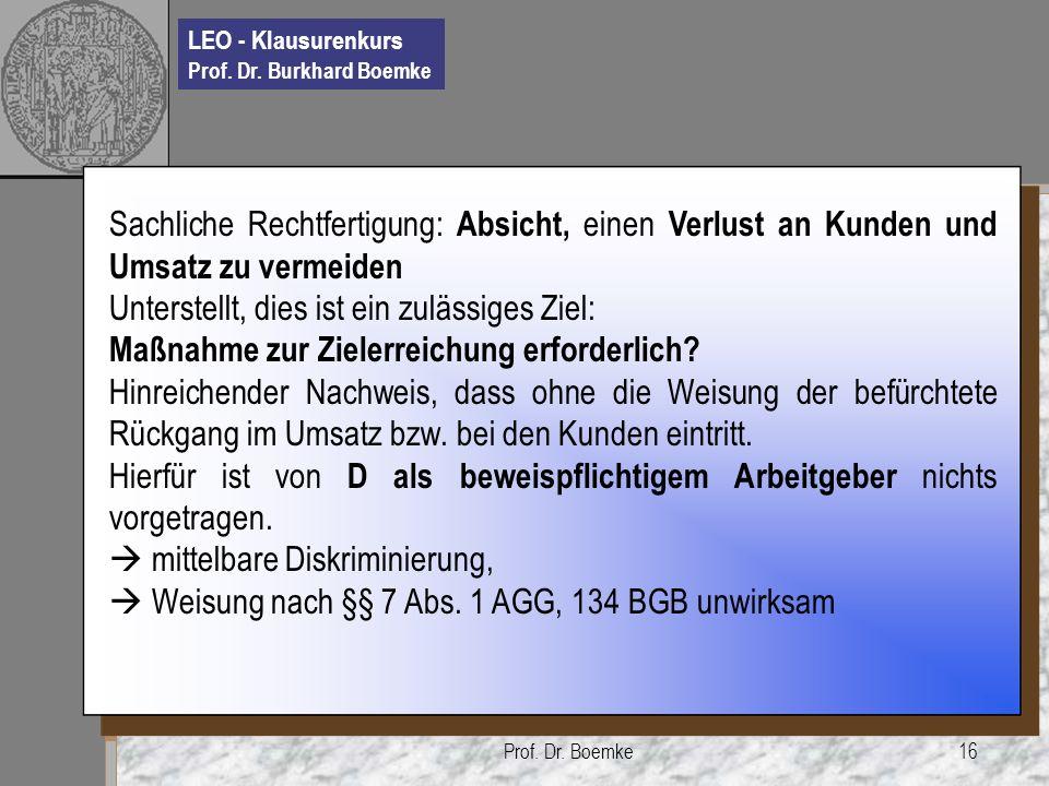 LEO - Klausurenkurs Prof. Dr. Burkhard Boemke Prof. Dr. Boemke16 Sachliche Rechtfertigung: Absicht, einen Verlust an Kunden und Umsatz zu vermeiden Un