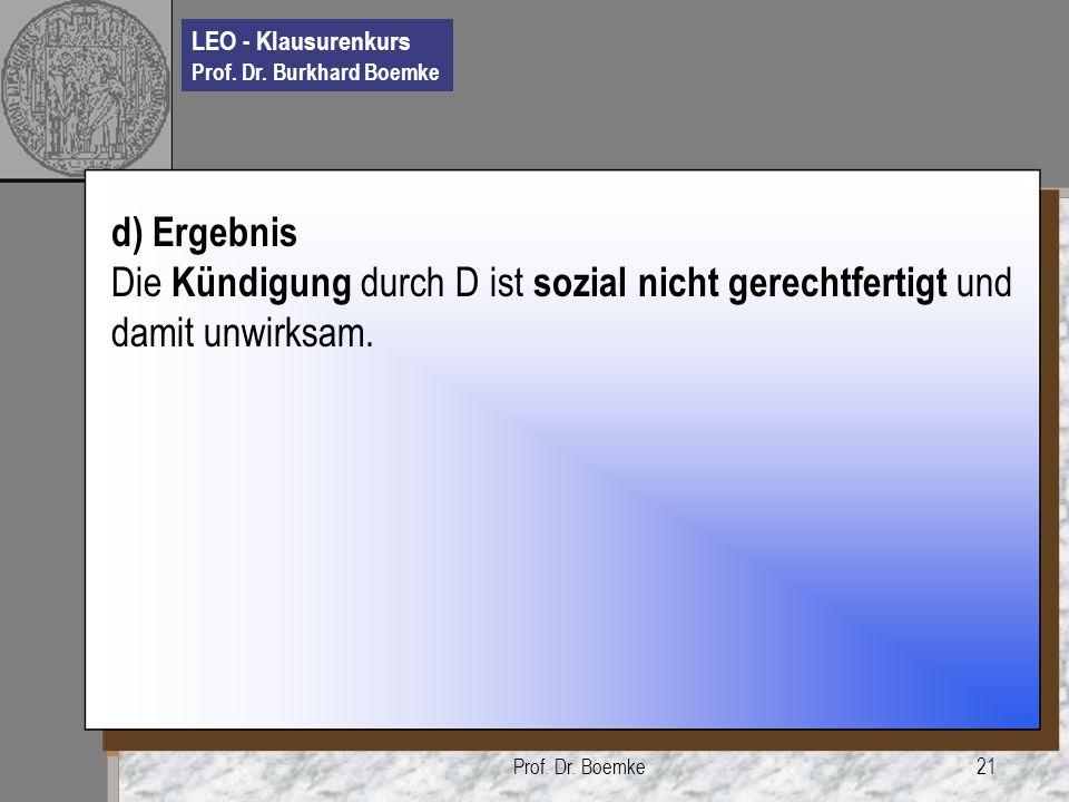 LEO - Klausurenkurs Prof. Dr. Burkhard Boemke Prof. Dr. Boemke21 d) Ergebnis Die Kündigung durch D ist sozial nicht gerechtfertigt und damit unwirksam