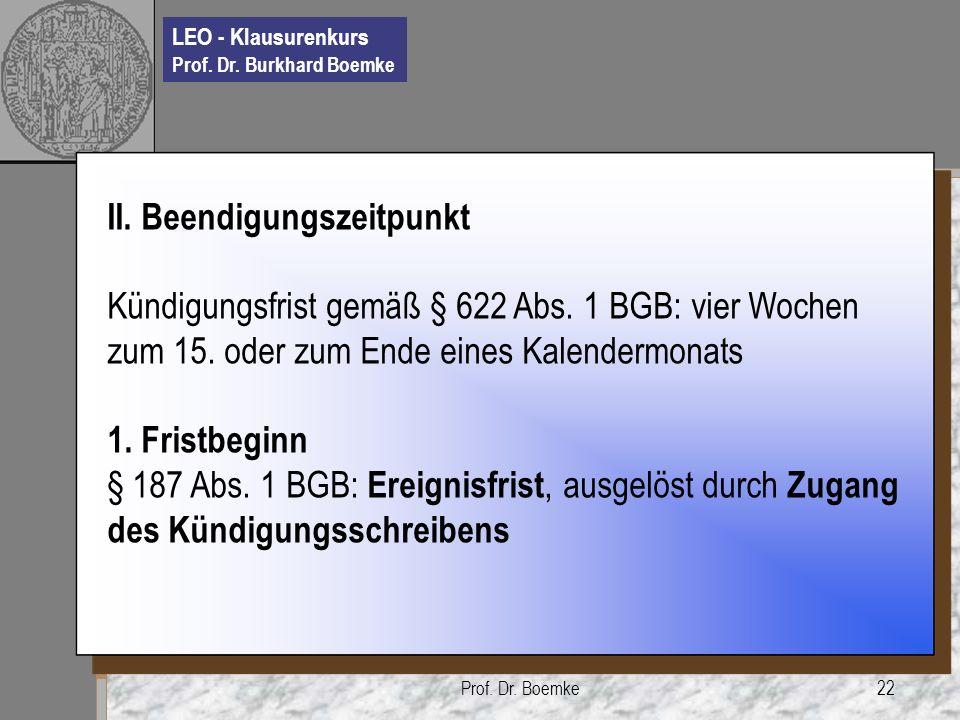 LEO - Klausurenkurs Prof. Dr. Burkhard Boemke Prof. Dr. Boemke22 II. Beendigungszeitpunkt Kündigungsfrist gemäß § 622 Abs. 1 BGB: vier Wochen zum 15.