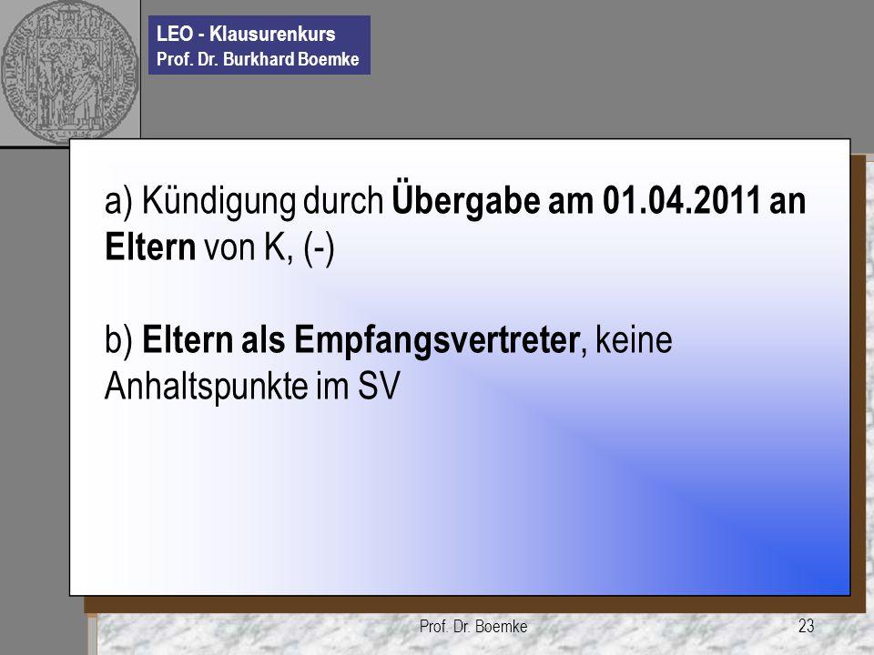 LEO - Klausurenkurs Prof. Dr. Burkhard Boemke Prof. Dr. Boemke23 a) Kündigung durch Übergabe am 01.04.2011 an Eltern von K, (-) b) Eltern als Empfangs