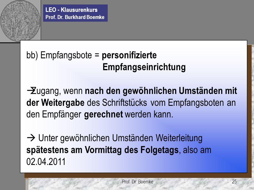 LEO - Klausurenkurs Prof. Dr. Burkhard Boemke Prof. Dr. Boemke25 bb) Empfangsbote = personifizierte Empfangseinrichtung Zugang, wenn nach den gewöhnli