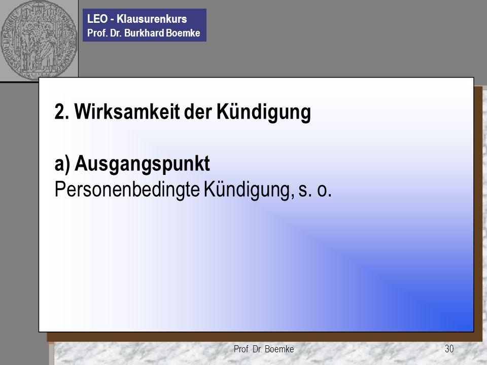 LEO - Klausurenkurs Prof. Dr. Burkhard Boemke Prof. Dr. Boemke30 2. Wirksamkeit der Kündigung a) Ausgangspunkt Personenbedingte Kündigung, s. o.