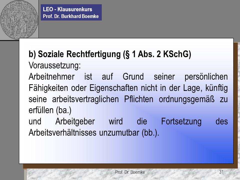 LEO - Klausurenkurs Prof. Dr. Burkhard Boemke Prof. Dr. Boemke31 b) Soziale Rechtfertigung (§ 1 Abs. 2 KSchG) Voraussetzung: Arbeitnehmer ist auf Grun