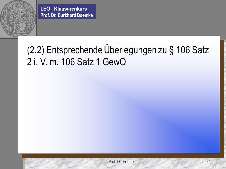 LEO - Klausurenkurs Prof. Dr. Burkhard Boemke Prof. Dr. Boemke34 (2.2) Entsprechende Überlegungen zu § 106 Satz 2 i. V. m. 106 Satz 1 GewO