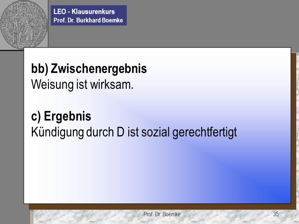 LEO - Klausurenkurs Prof. Dr. Burkhard Boemke Prof. Dr. Boemke35 bb) Zwischenergebnis Weisung ist wirksam. c) Ergebnis Kündigung durch D ist sozial ge