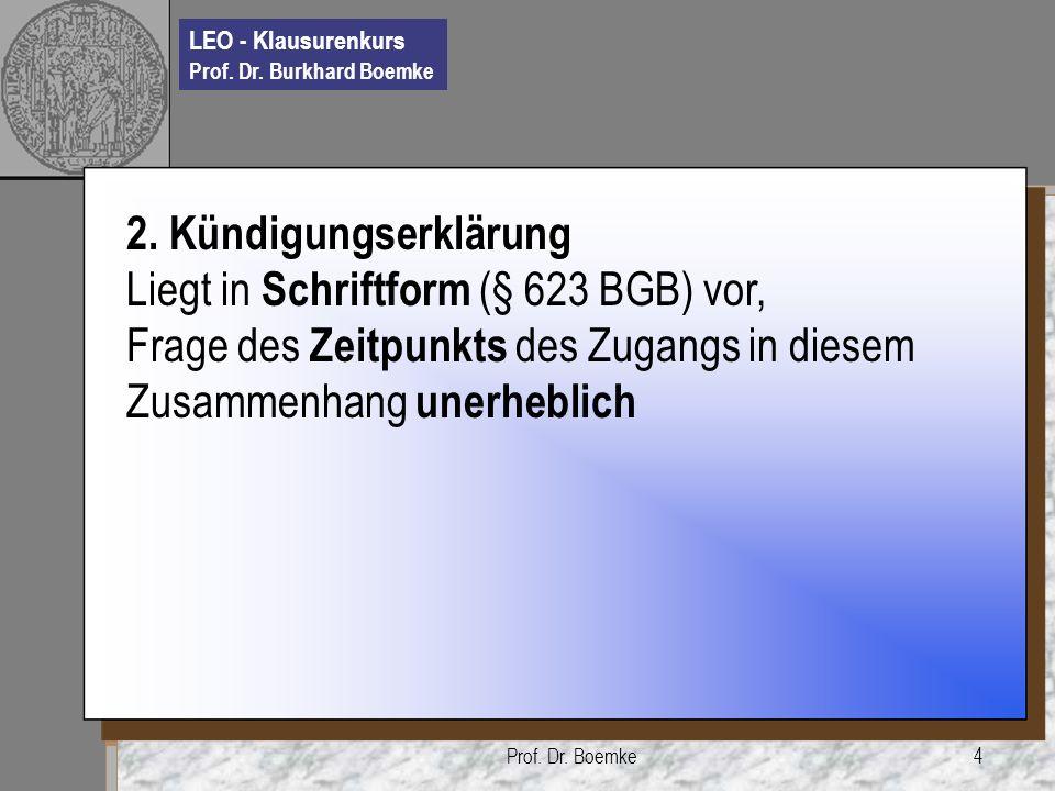 LEO - Klausurenkurs Prof. Dr. Burkhard Boemke Prof. Dr. Boemke4 2. Kündigungserklärung Liegt in Schriftform (§ 623 BGB) vor, Frage des Zeitpunkts des