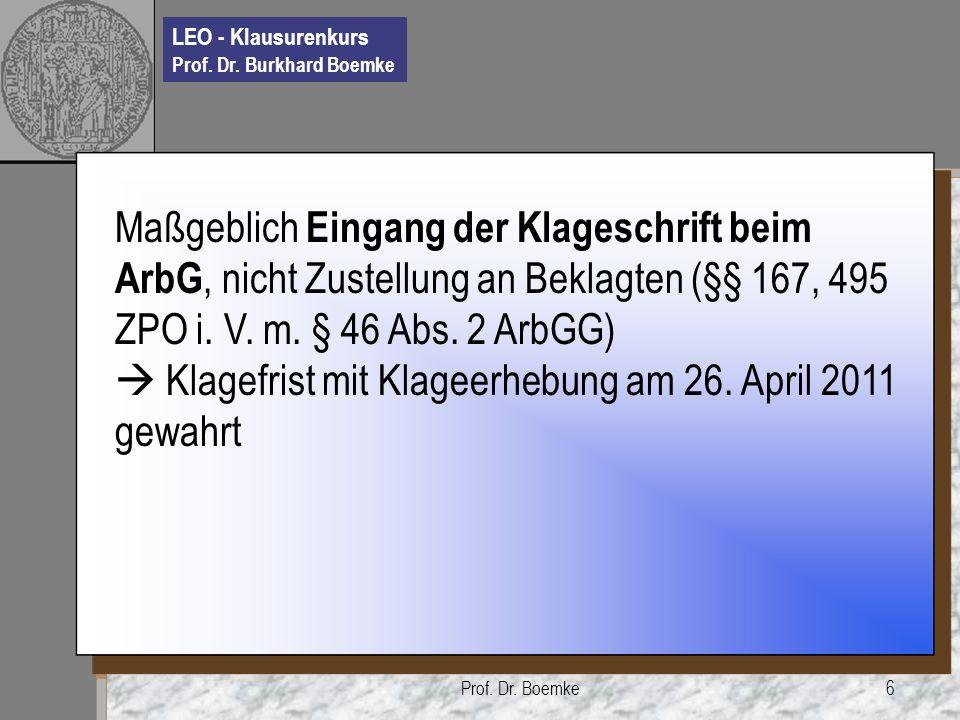 LEO - Klausurenkurs Prof. Dr. Burkhard Boemke Prof. Dr. Boemke6 Maßgeblich Eingang der Klageschrift beim ArbG, nicht Zustellung an Beklagten (§§ 167,