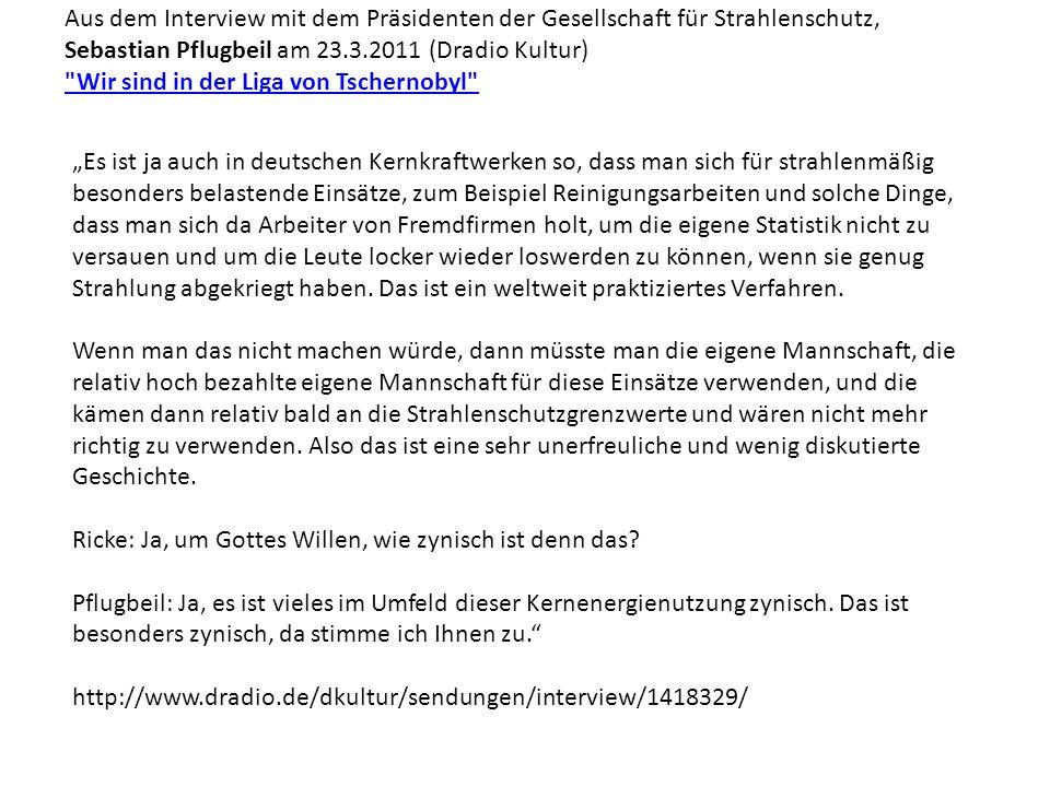 Aus dem Interview mit dem Präsidenten der Gesellschaft für Strahlenschutz, Sebastian Pflugbeil am 23.3.2011 (Dradio Kultur)